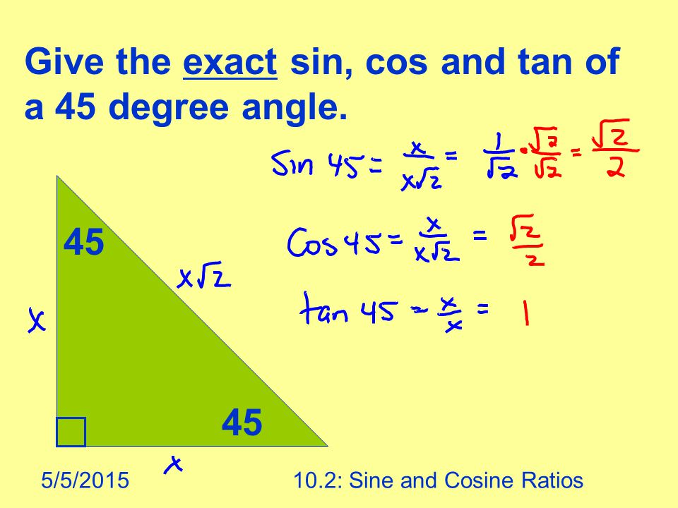 5/5/201510.2: Sine and Cosine Ratios 45 Give the exact sin, cos and tan of a 45 degree angle.