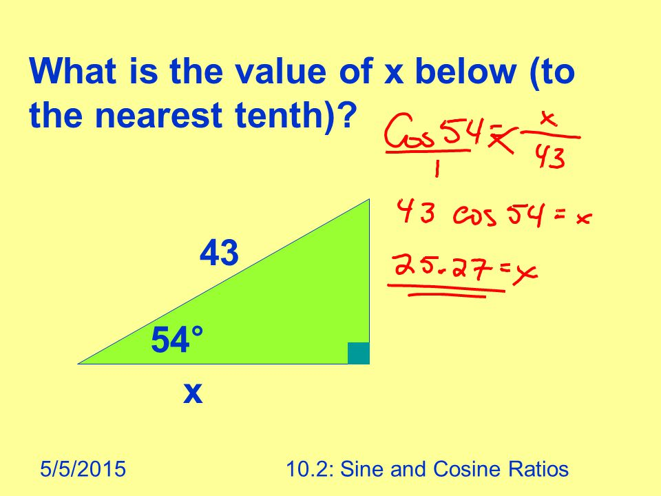 5/5/201510.2: Sine and Cosine Ratios What is the value of x below (to the nearest tenth)? 43 54° x