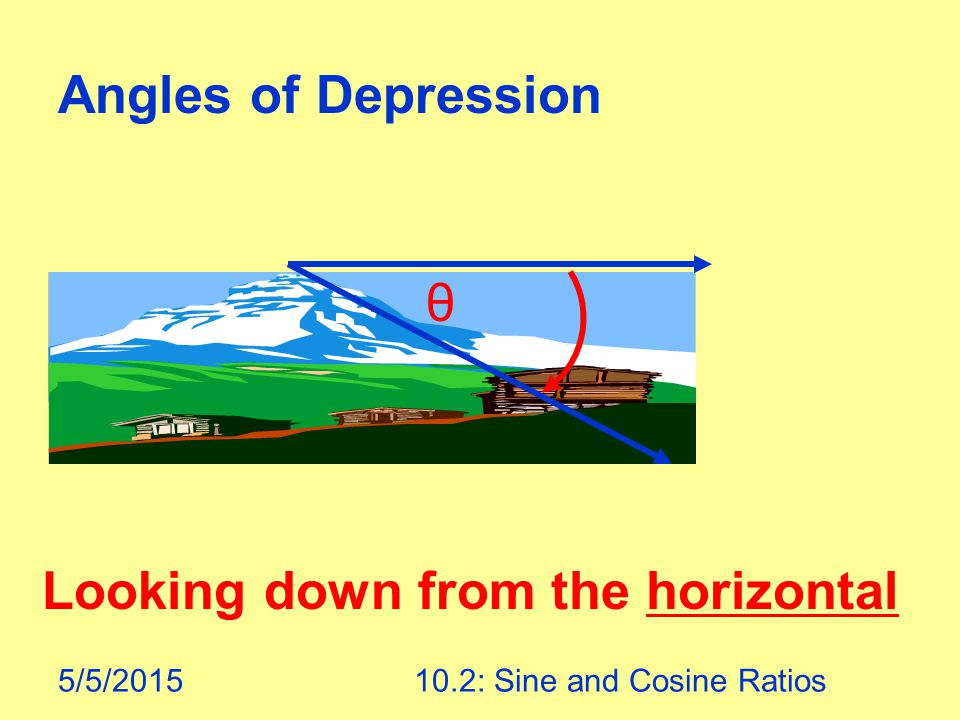 5/5/201510.2: Sine and Cosine Ratios Angles of Depression θ Looking down from the horizontal