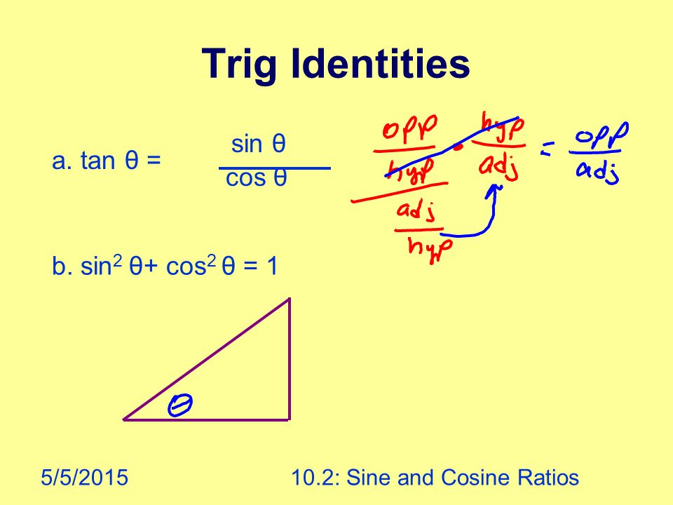 5/5/201510.2: Sine and Cosine Ratios Trig Identities a. tan θ = sin θ cos θ b. sin 2 θ+ cos 2 θ = 1