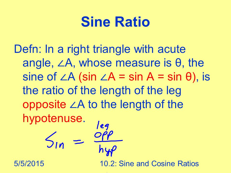 5/5/201510.2: Sine and Cosine Ratios Sine Ratio Defn: In a right triangle with acute angle, ∠ A, whose measure is θ, the sine of ∠ A (sin ∠ A = sin A = sin θ), is the ratio of the length of the leg opposite ∠ A to the length of the hypotenuse.