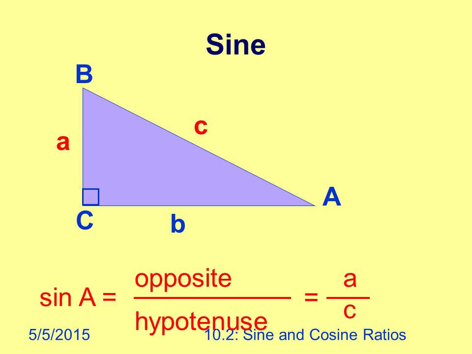 5/5/201510.2: Sine and Cosine Ratios Sine A B C sin A = opposite hypotenuse = a c a b c