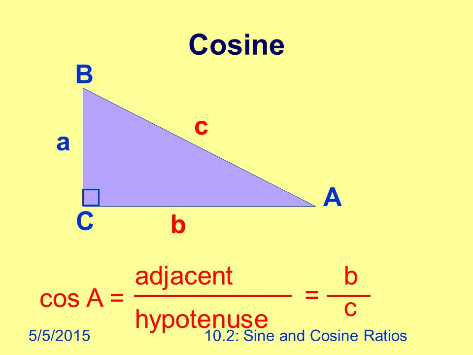 5/5/201510.2: Sine and Cosine Ratios Cosine cos A = adjacent hypotenuse = b c A B C a b c