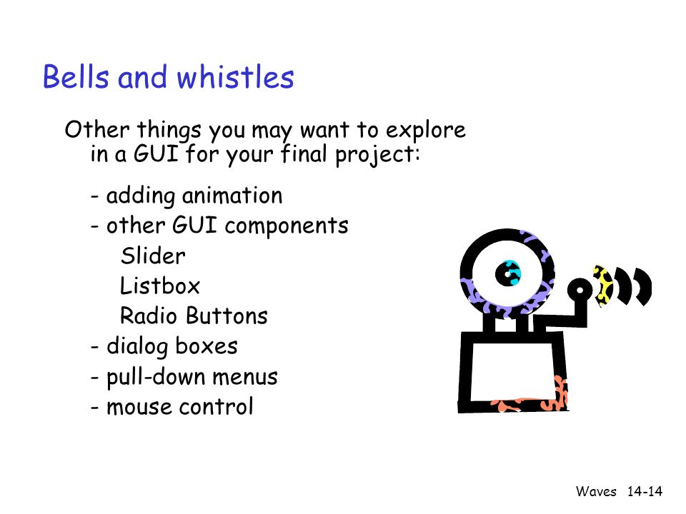 Waves14-14 Bells and whistles Other things you may want to explore in a GUI for your final project: - adding animation - other GUI components Slider Listbox Radio Buttons - dialog boxes - pull-down menus - mouse control