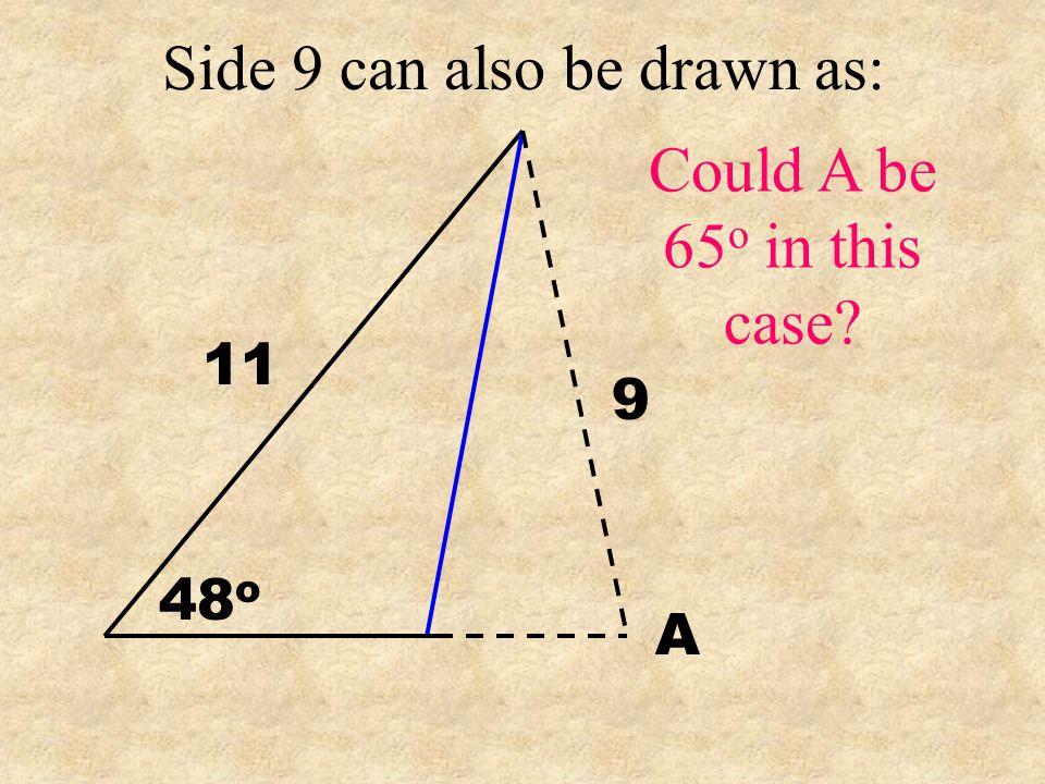 Find A 11 9 48 o A 11 SinA = 9 Sin48 o A=65.3 o Does that make sense No Way!!!