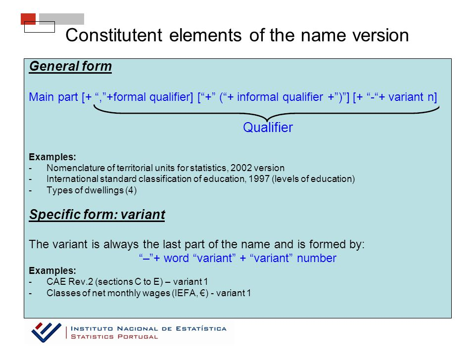 General form Main part [+ , +formal qualifier] [ + ( + informal qualifier + ) ] [+ - + variant n] Qualifier Examples: -Nomenclature of territorial units for statistics, 2002 version -International standard classification of education, 1997 (levels of education) -Types of dwellings (4) Specific form: variant The variant is always the last part of the name and is formed by: – + word variant + variant number Examples: -CAE Rev.2 (sections C to E) – variant 1 -Classes of net monthly wages (IEFA, €) - variant 1 Constitutent elements of the name version