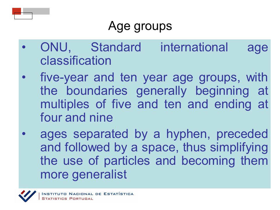 Age groups ONU, Standard international age classification five-year and ten year age groups, with the boundaries generally beginning at multiples of five and ten and ending at four and nine ages separated by a hyphen, preceded and followed by a space, thus simplifying the use of particles and becoming them more generalist