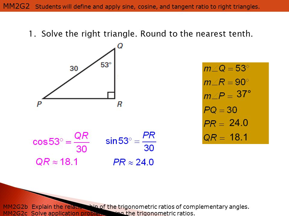 MM2G2 Students will define and apply sine, cosine, and tangent ratio to right triangles. MM2G2b Explain the relationship of the trigonometric ratios o