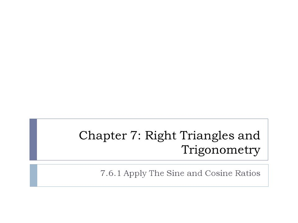 Chapter 7: Right Triangles and Trigonometry 7.6.1 Apply The Sine and Cosine Ratios