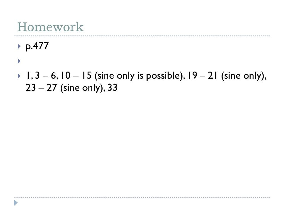 Homework  p.477   1, 3 – 6, 10 – 15 (sine only is possible), 19 – 21 (sine only), 23 – 27 (sine only), 33