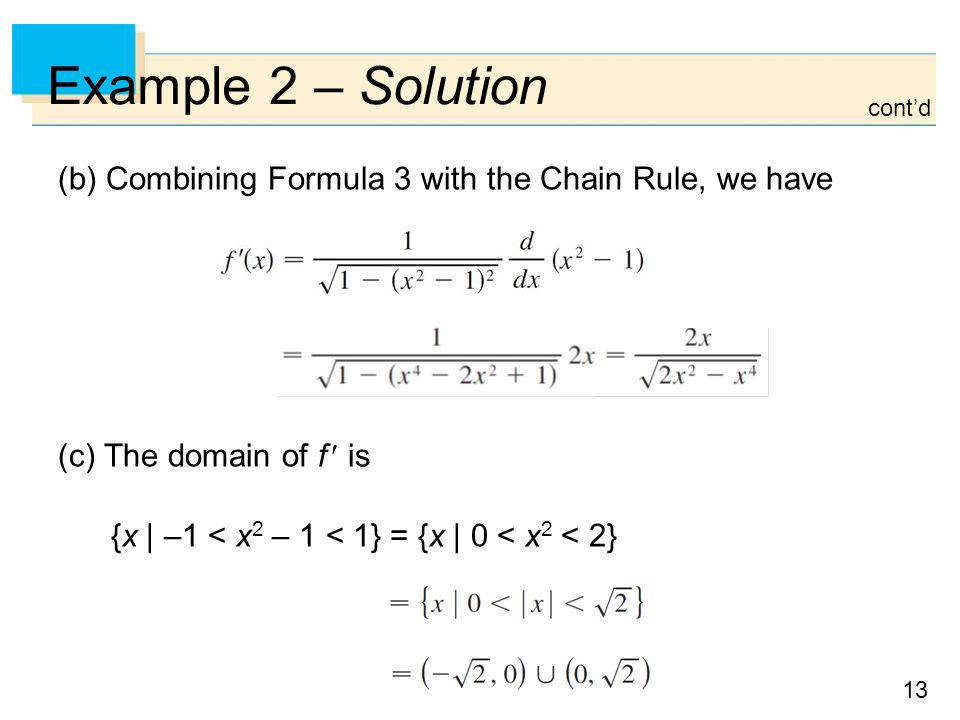 13 Example 2 – Solution (b) Combining Formula 3 with the Chain Rule, we have (c) The domain of f is {x | –1 < x 2 – 1 < 1} = {x | 0 < x 2 < 2} cont'd