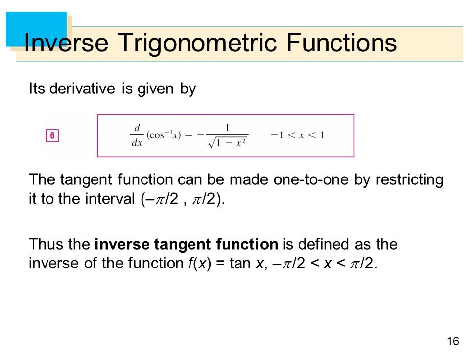 16 Inverse Trigonometric Functions Its derivative is given by The tangent function can be made one-to-one by restricting it to the interval (–  /2,  /2).