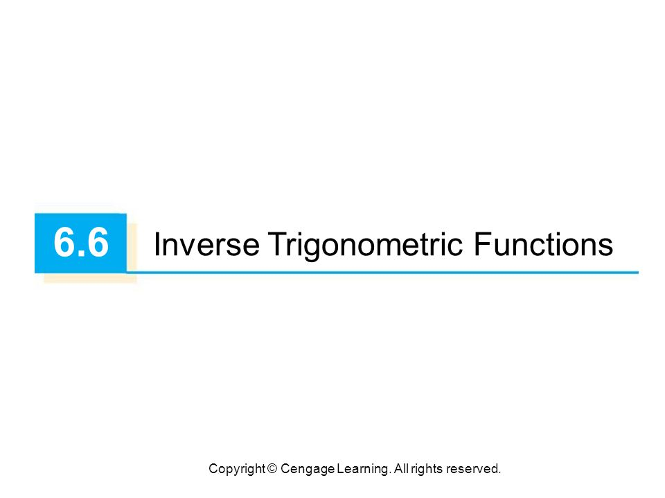 Copyright © Cengage Learning. All rights reserved. 6.6 Inverse Trigonometric Functions