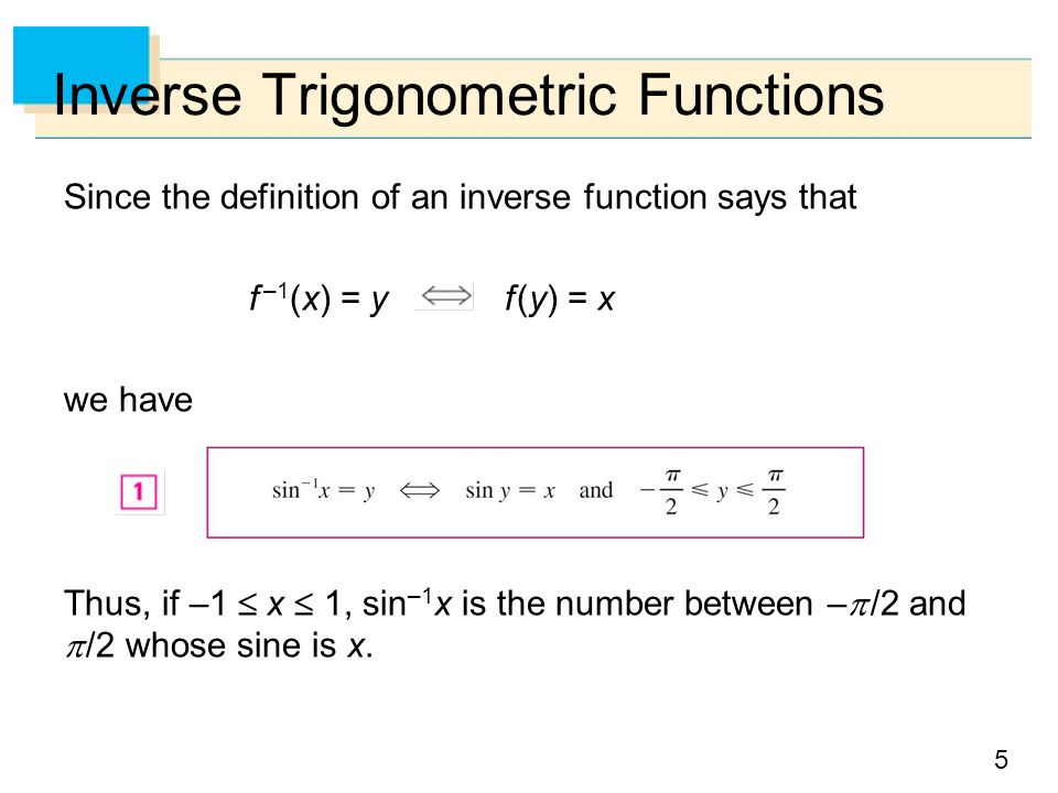 5 Inverse Trigonometric Functions Since the definition of an inverse function says that f –1 (x) = y f (y) = x we have Thus, if –1  x  1, sin –1 x is the number between –  /2 and  /2 whose sine is x.