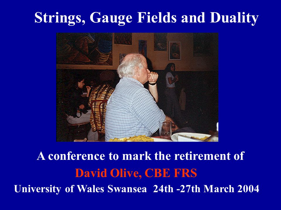 Strings, Gauge Fields and DualityS - trixG A conference to mark the retirement of Professor David Olive, CBE FRS University of Wales Swansea 24th -27t