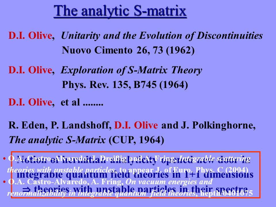The analytic S-matrix D.I. Olive, Exploration of S-Matrix Theory Phys. Rev. 135, B745 (1964) D.I. Olive, Unitarity and the Evolution of Discontinuitie