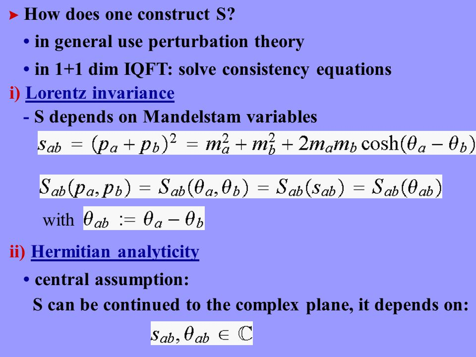  How does one construct S? in general use perturbation theory in 1+1 dim IQFT: solve consistency equations i) Lorentz invariance - S depends on Mande