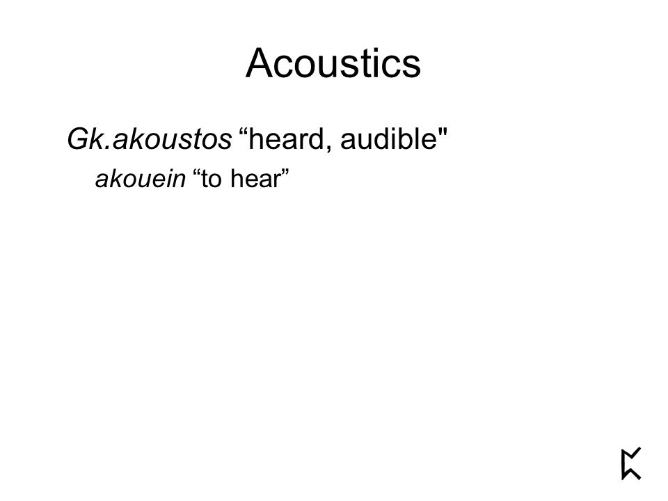 Acoustics Gk.akoustos heard, audible akouein to hear