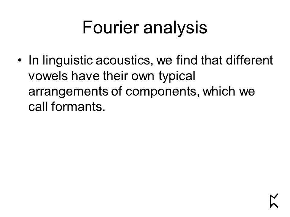 Fourier analysis In linguistic acoustics, we find that different vowels have their own typical arrangements of components, which we call formants.