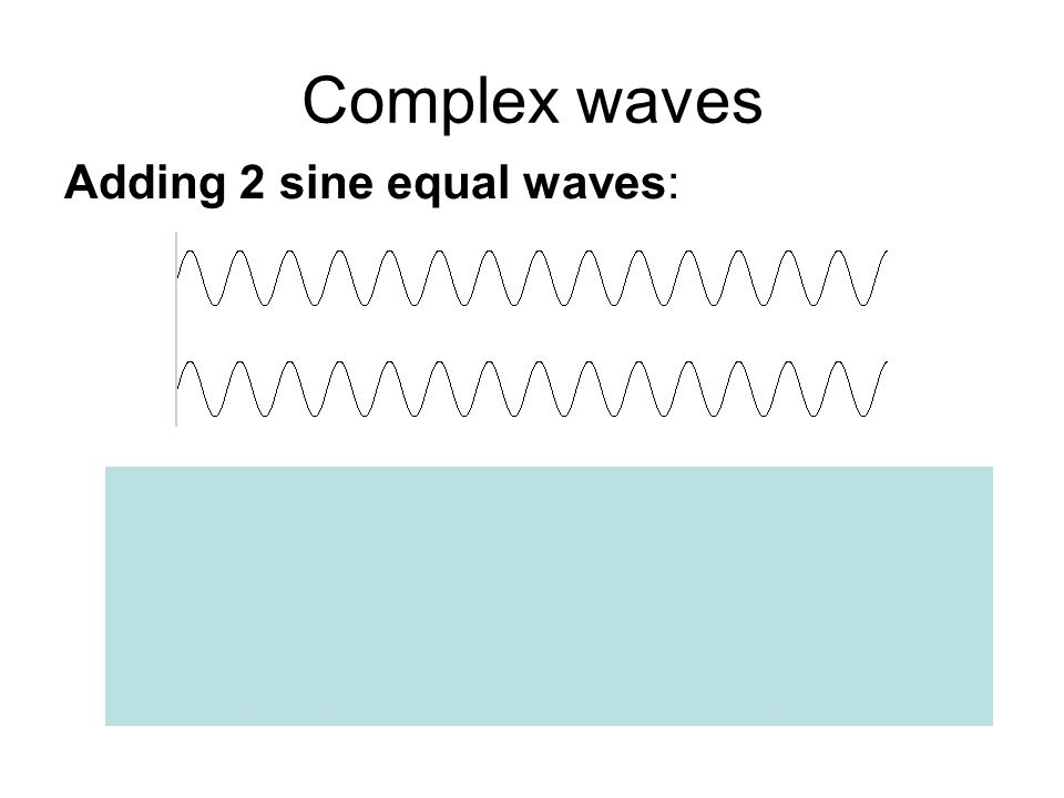 Complex waves Adding 2 sine equal waves: