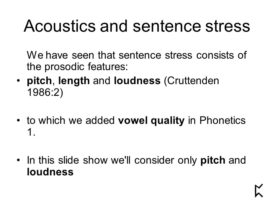 Acoustics and sentence stress We have seen that sentence stress consists of the prosodic features: pitch, length and loudness (Cruttenden 1986:2) to which we added vowel quality in Phonetics 1.