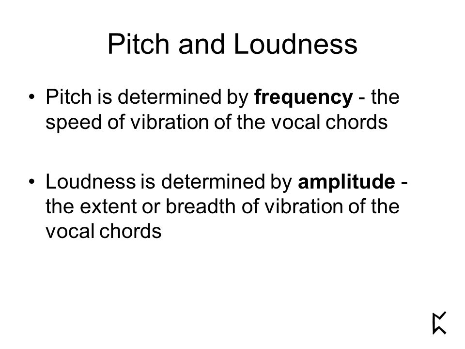 Pitch and Loudness Pitch is determined by frequency - the speed of vibration of the vocal chords Loudness is determined by amplitude - the extent or breadth of vibration of the vocal chords
