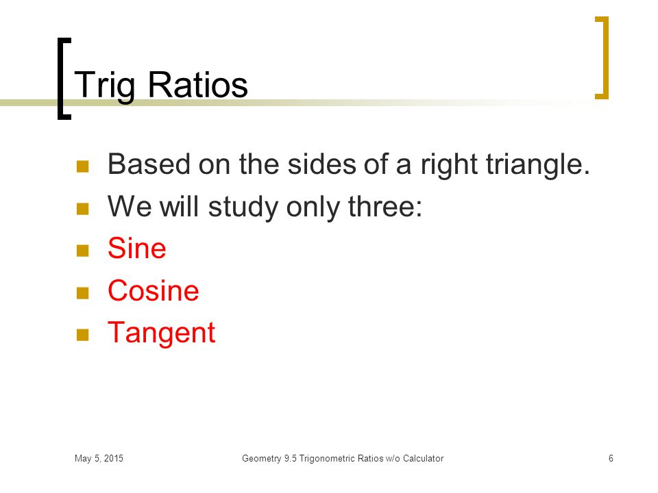 May 5, 2015Geometry 9.5 Trigonometric Ratios w/o Calculator6 Trig Ratios Based on the sides of a right triangle.