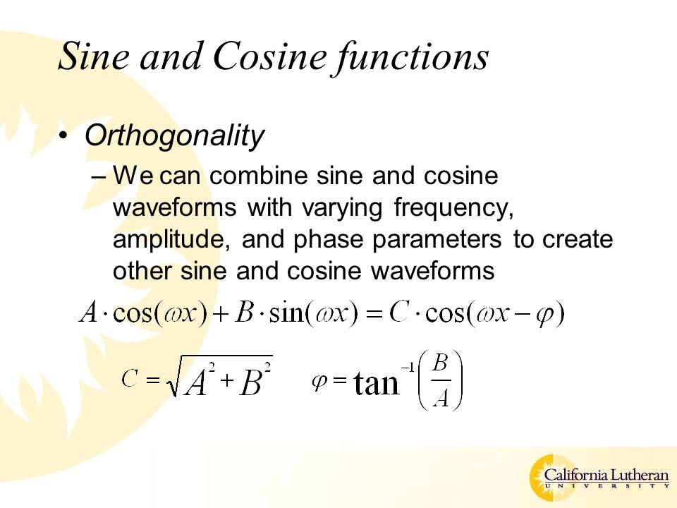 Sine and Cosine functions Orthogonality –We can combine sine and cosine waveforms with varying frequency, amplitude, and phase parameters to create other sine and cosine waveforms