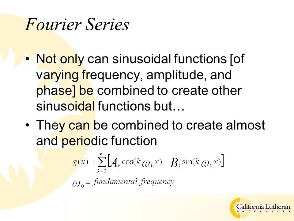 Fourier Series Not only can sinusoidal functions [of varying frequency, amplitude, and phase] be combined to create other sinusoidal functions but… They can be combined to create almost and periodic function