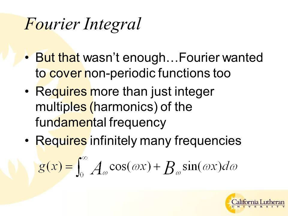 Fourier Integral But that wasn't enough…Fourier wanted to cover non-periodic functions too Requires more than just integer multiples (harmonics) of the fundamental frequency Requires infinitely many frequencies