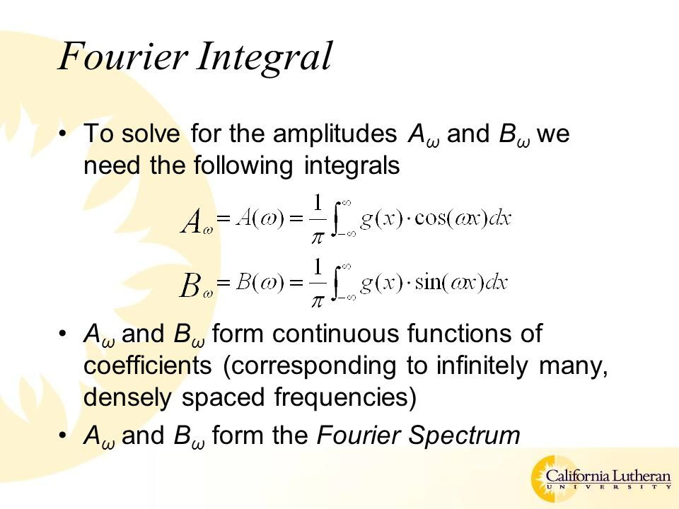 Fourier Integral To solve for the amplitudes A ω and B ω we need the following integrals A ω and B ω form continuous functions of coefficients (corresponding to infinitely many, densely spaced frequencies) A ω and B ω form the Fourier Spectrum