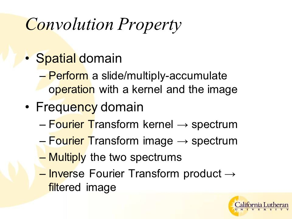 Convolution Property Spatial domain –Perform a slide/multiply-accumulate operation with a kernel and the image Frequency domain –Fourier Transform kernel → spectrum –Fourier Transform image → spectrum –Multiply the two spectrums –Inverse Fourier Transform product → filtered image