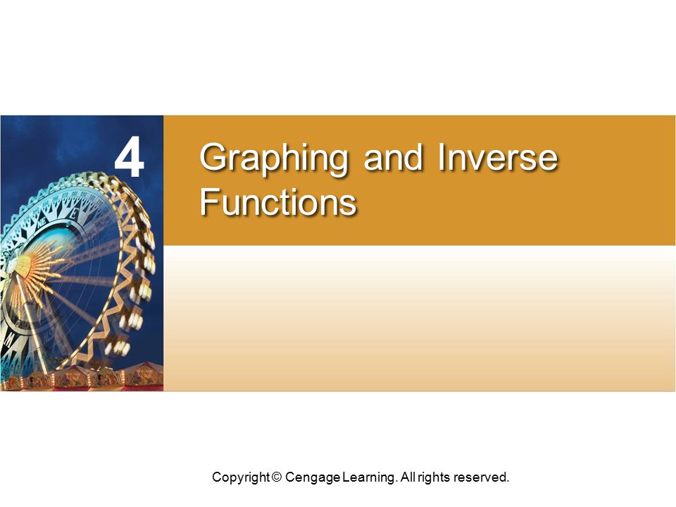 Copyright © Cengage Learning. All rights reserved. CHAPTER Graphing and Inverse Functions Graphing and Inverse Functions 4