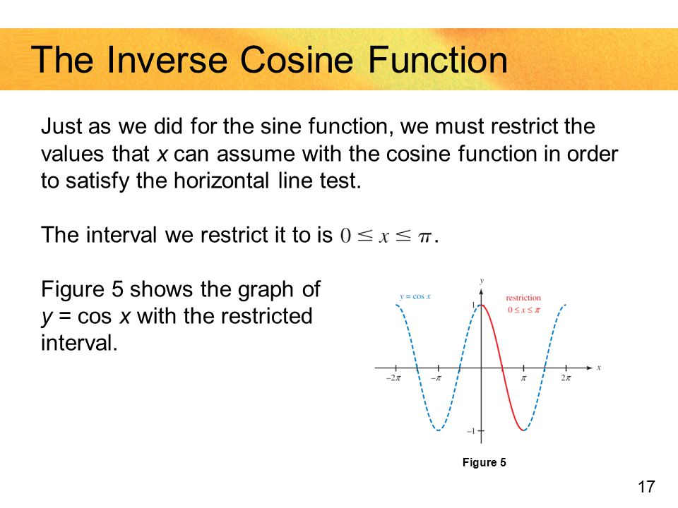 17 The Inverse Cosine Function Just as we did for the sine function, we must restrict the values that x can assume with the cosine function in order t