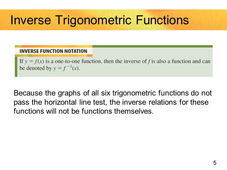 5 Inverse Trigonometric Functions Because the graphs of all six trigonometric functions do not pass the horizontal line test, the inverse relations fo