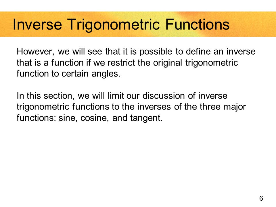 6 Inverse Trigonometric Functions However, we will see that it is possible to define an inverse that is a function if we restrict the original trigono