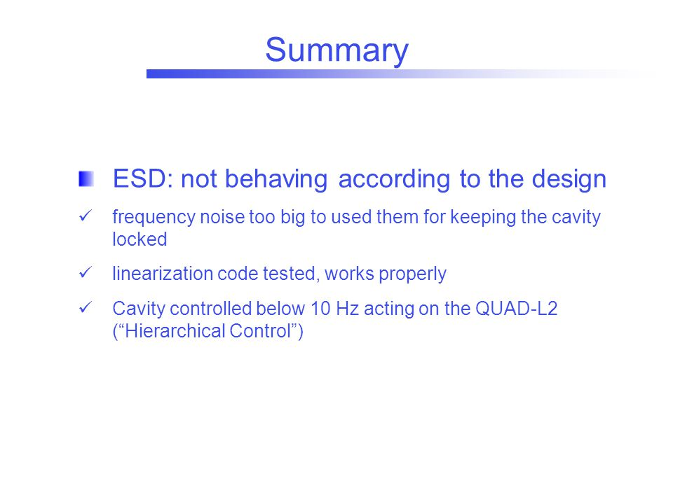 Summary ESD: not behaving according to the design frequency noise too big to used them for keeping the cavity locked linearization code tested, works properly Cavity controlled below 10 Hz acting on the QUAD-L2 ( Hierarchical Control )