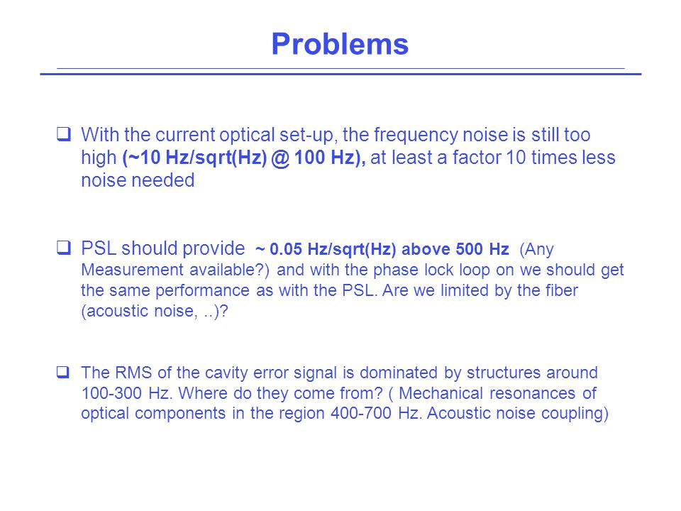 Problems  With the current optical set-up, the frequency noise is still too high (~10 Hz/sqrt(Hz) @ 100 Hz), at least a factor 10 times less noise ne