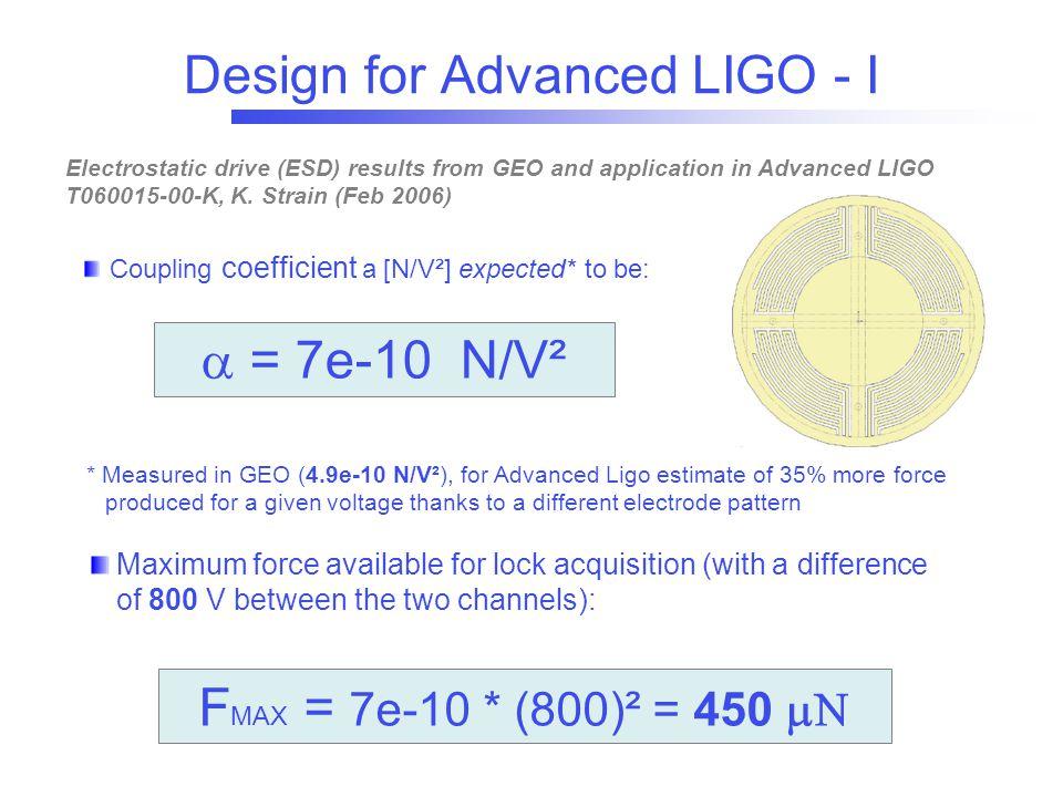 Design for Advanced LIGO - I  = 7e-10 N/ V² * Measured in GEO (4.9e-10 N/V²), for Advanced Ligo estimate of 35% more force produced for a given volta