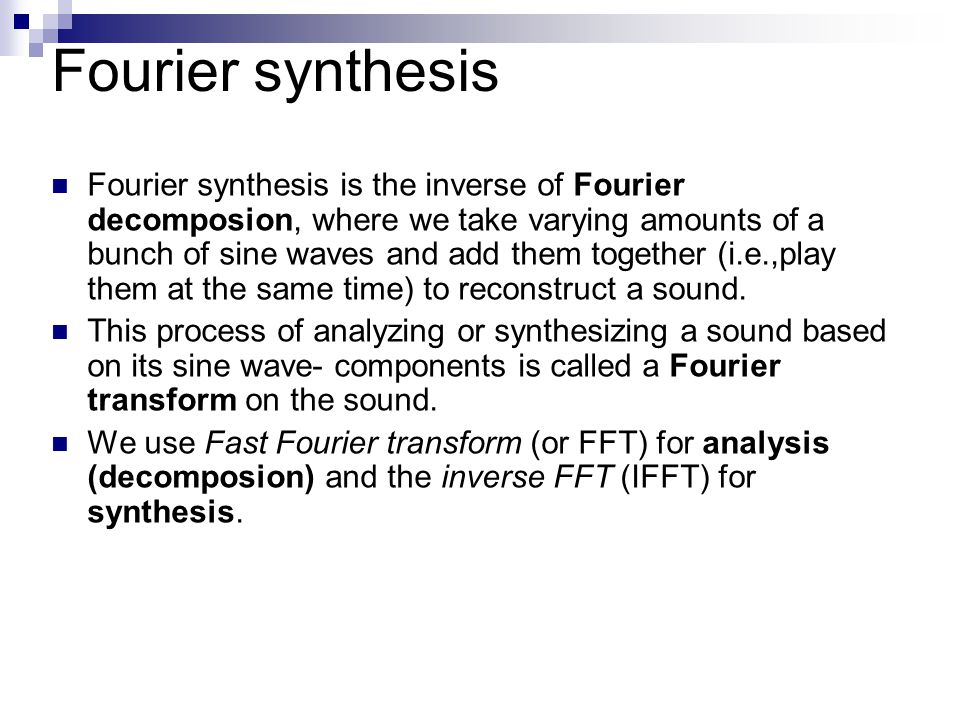 Fourier synthesis Fourier synthesis is the inverse of Fourier decomposion, where we take varying amounts of a bunch of sine waves and add them togethe