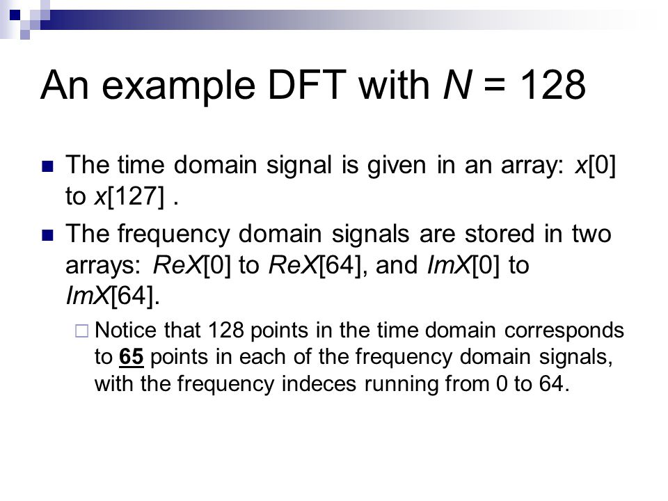 An example DFT with N = 128 The time domain signal is given in an array: x[0] to x[127]. The frequency domain signals are stored in two arrays: ReX[0]