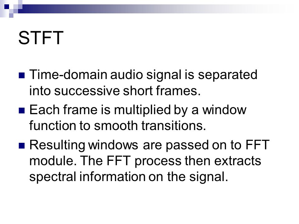 STFT Time-domain audio signal is separated into successive short frames. Each frame is multiplied by a window function to smooth transitions. Resultin
