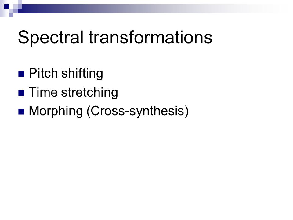 Spectral transformations Pitch shifting Time stretching Morphing (Cross-synthesis)