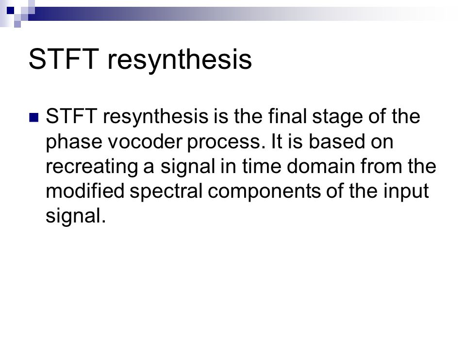 STFT resynthesis STFT resynthesis is the final stage of the phase vocoder process. It is based on recreating a signal in time domain from the modified