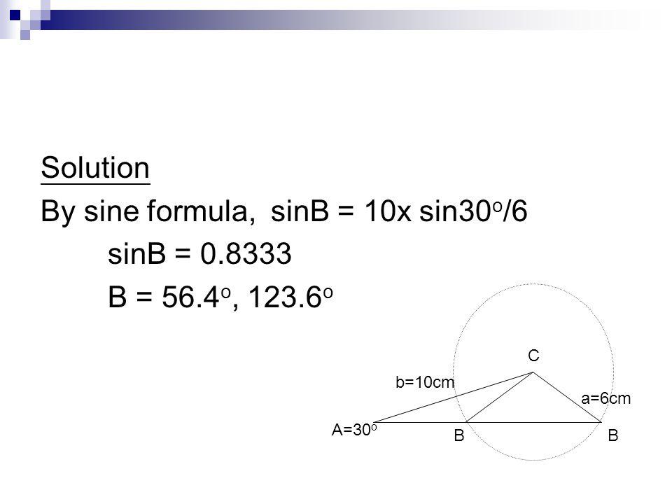 Solution By sine formula, sinB = 10x sin30 o /6 sinB = 0.8333 B = 56.4 o, 123.6 o b=10cm A=30 o a=6cm BB C