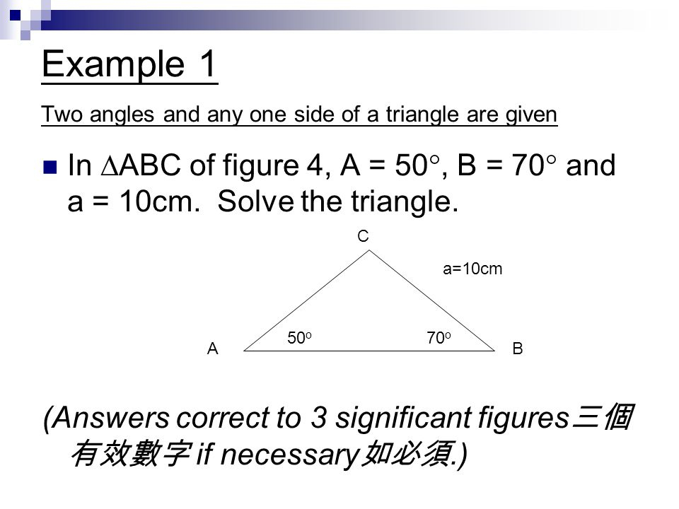 Solution From subtraction 減法, C = 60 o By sine formula, AC = 10 x sin 70 o / sin 50 o = 12.3 cm AB = 10 x sin 60 o / sin 50 o = 11.3 cm