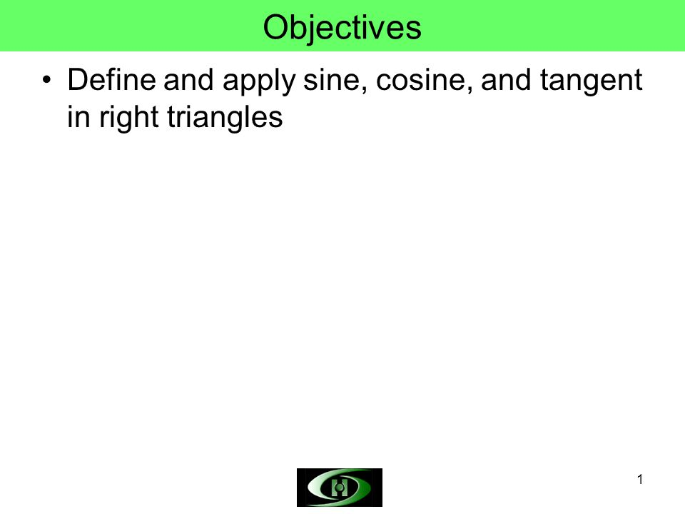 1 Objectives Define and apply sine, cosine, and tangent in right triangles