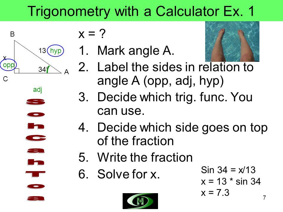 7 Trigonometry with a Calculator Ex. 1 x = . 1.Mark angle A.