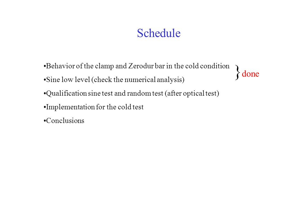 Schedule Behavior of the clamp and Zerodur bar in the cold condition Sine low level (check the numerical analysis) Qualification sine test and random test (after optical test) Implementation for the cold test Conclusions } done