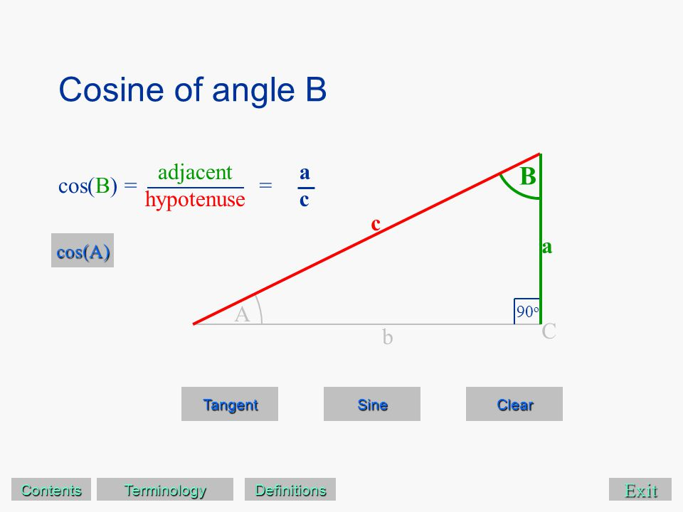 Cosine of angle B Exit Tangent Sine Clear A B 90 o C a c b cos(B) == acac cos(A) adjacent hypotenuse Contents Terminology Definitions